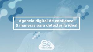 Agencia digital de confianza: 5 maneras para detectar la ideal