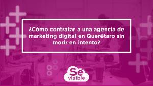 ¿Cómo contratar a una agencia de marketing digital en Querétaro sin morir en intento?