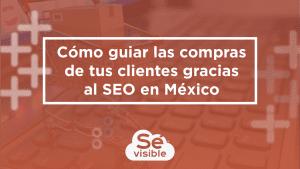 Cómo guiar las compras de tus clientes gracias al SEO en México