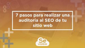 7 pasos para realizar una auditoría al SEO de tu sitio web