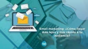 Email marketing, ¿cómo llegar más lejos y más rápido a tu audiencia?