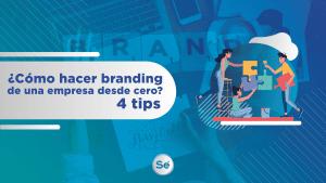 ¿Cómo hacer branding de una empresa desde cero? 4 tips