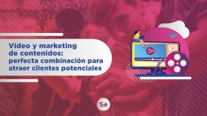 Hacer marketing de contenidos y vídeo: combinación para atraer clientes potenciales