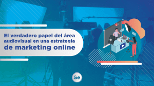 El verdadero papel del área audiovisual en una estrategia de marketing online
